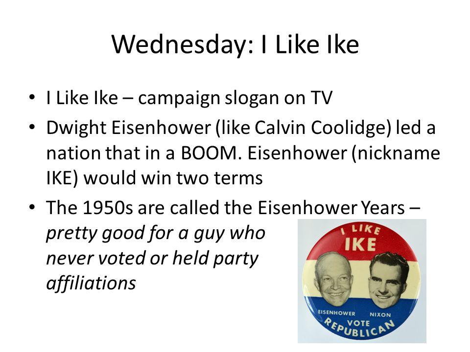 Wednesday: I Like Ike I Like Ike – campaign slogan on TV Dwight Eisenhower (like Calvin Coolidge) led a nation that in a BOOM. Eisenhower (nickname IK