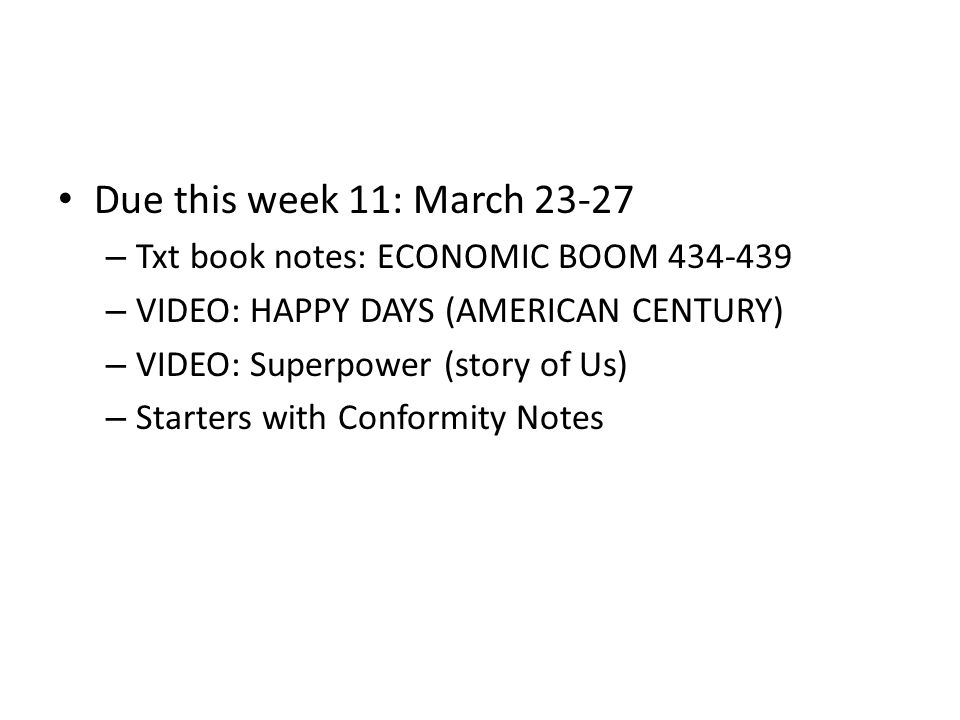 Due this week 11: March 23-27 – Txt book notes: ECONOMIC BOOM 434-439 – VIDEO: HAPPY DAYS (AMERICAN CENTURY) – VIDEO: Superpower (story of Us) – Starters with Conformity Notes