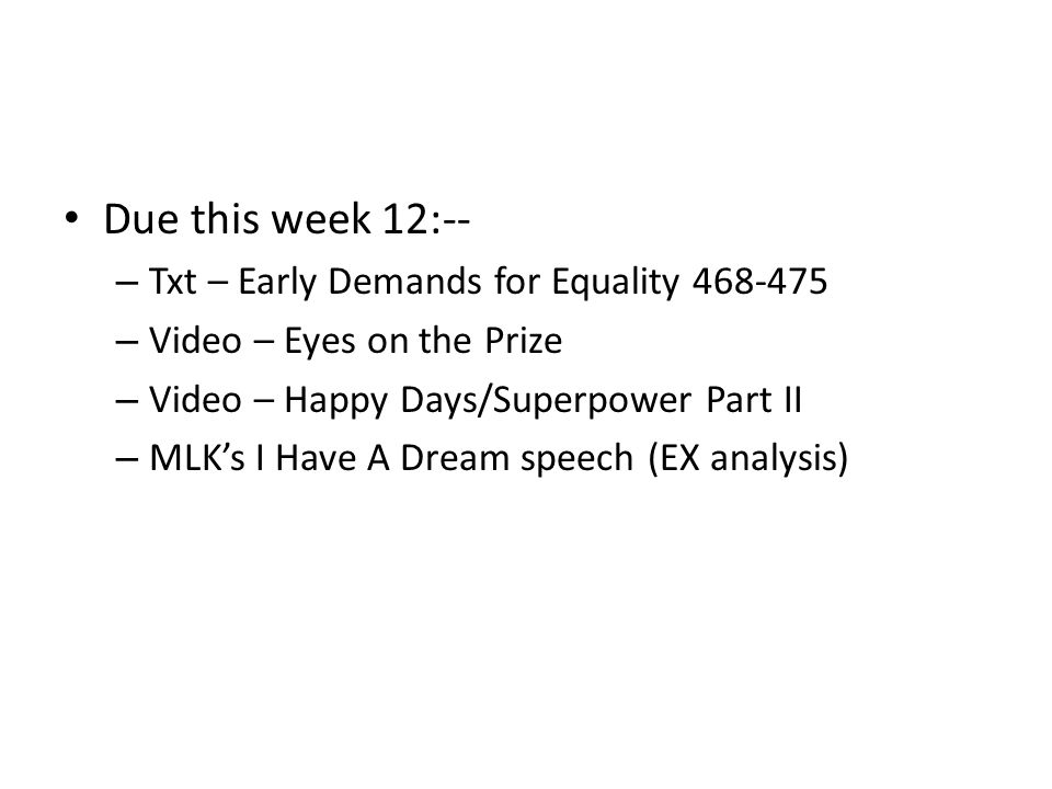 Due this week 12:-- – Txt – Early Demands for Equality 468-475 – Video – Eyes on the Prize – Video – Happy Days/Superpower Part II – MLK's I Have A Dream speech (EX analysis)