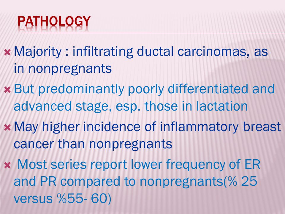  Majority : infiltrating ductal carcinomas, as in nonpregnants  But predominantly poorly differentiated and advanced stage, esp. those in lactation