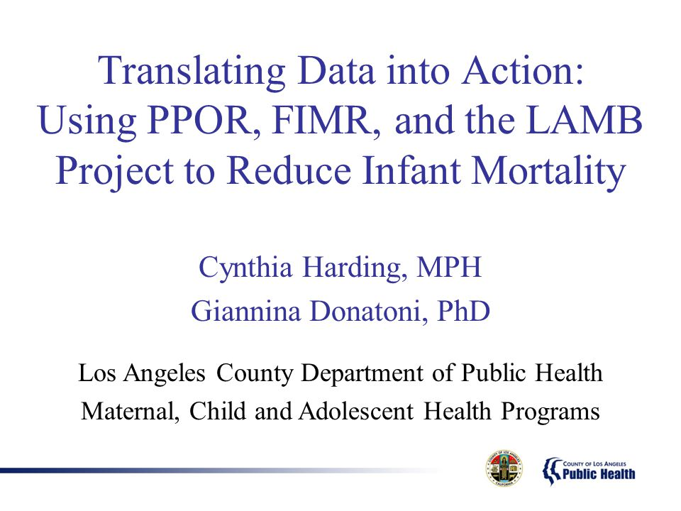 Translating Data into Action: Using PPOR, FIMR, and the LAMB Project to Reduce Infant Mortality Cynthia Harding, MPH Giannina Donatoni, PhD Los Angeles County Department of Public Health Maternal, Child and Adolescent Health Programs
