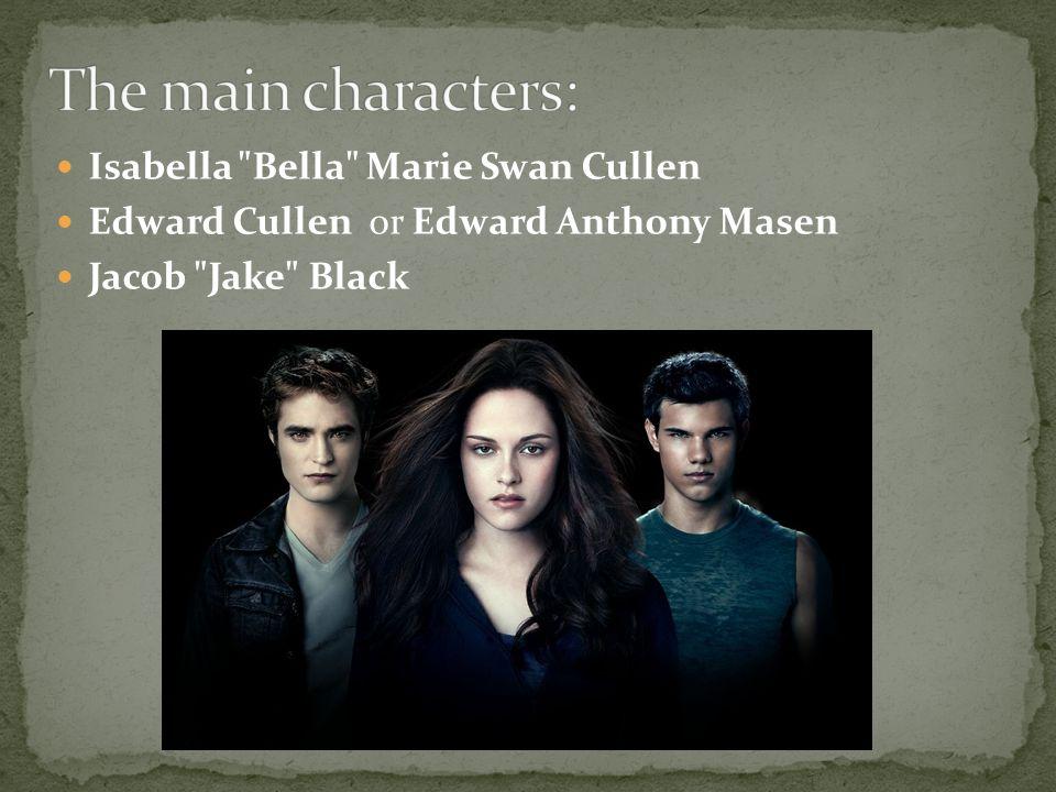 Isabella Bella Marie Swan Cullen Edward Cullen or Edward Anthony Masen Jacob Jake Black