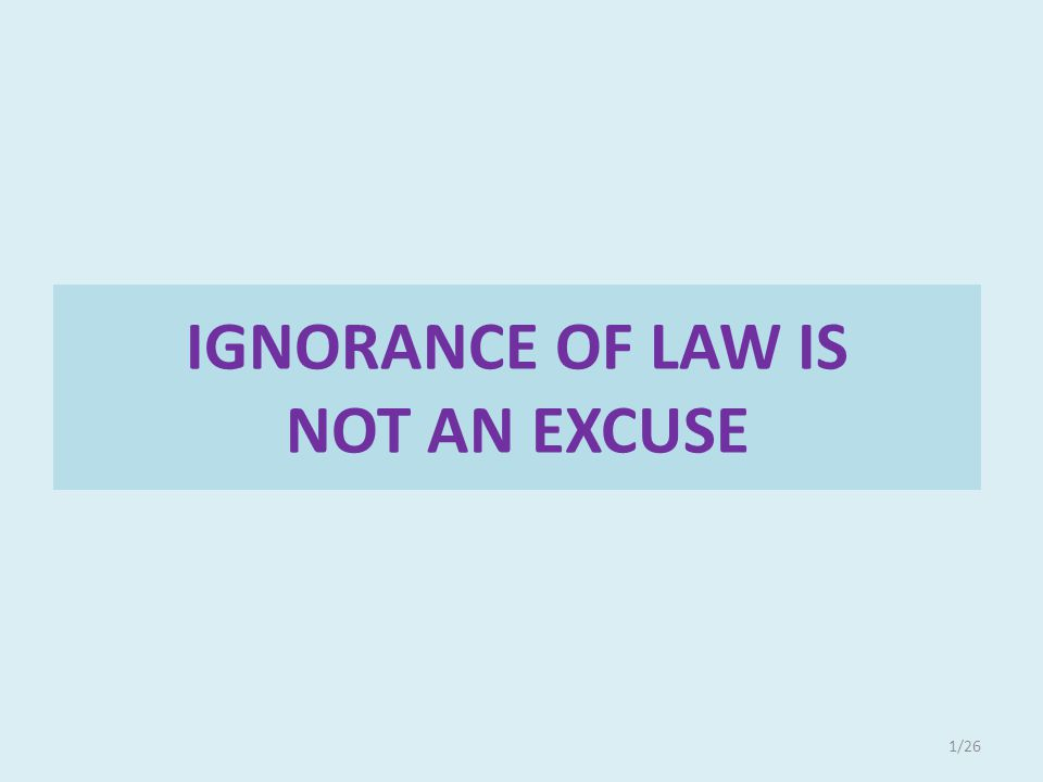 IGNORANCE OF LAW IS NOT AN EXCUSE 1/26