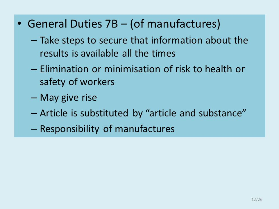 General Duties 7B – (of manufactures) – Take steps to secure that information about the results is available all the times – Elimination or minimisation of risk to health or safety of workers – May give rise – Article is substituted by article and substance – Responsibility of manufactures 12/26