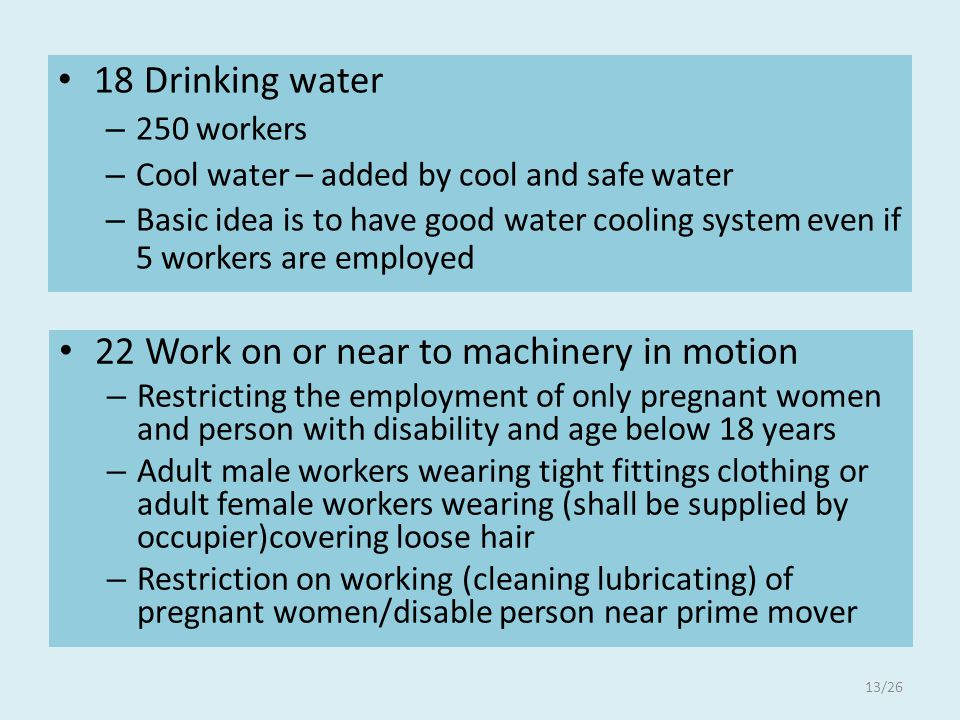18 Drinking water – 250 workers – Cool water – added by cool and safe water – Basic idea is to have good water cooling system even if 5 workers are employed 22 Work on or near to machinery in motion – Restricting the employment of only pregnant women and person with disability and age below 18 years – Adult male workers wearing tight fittings clothing or adult female workers wearing (shall be supplied by occupier)covering loose hair – Restriction on working (cleaning lubricating) of pregnant women/disable person near prime mover 13/26