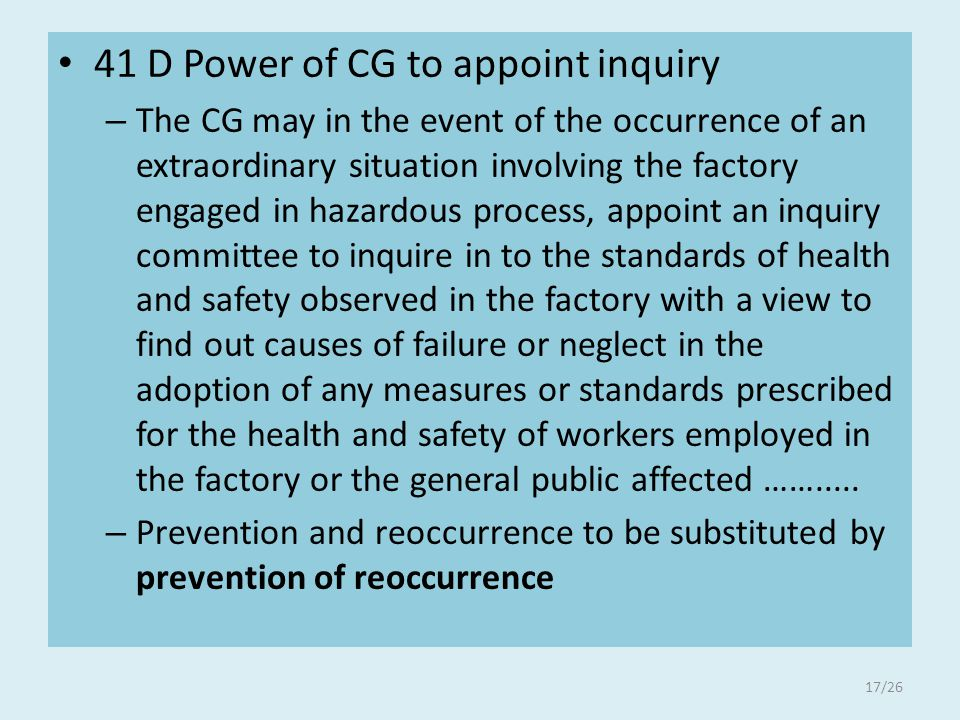 41 D Power of CG to appoint inquiry – The CG may in the event of the occurrence of an extraordinary situation involving the factory engaged in hazardous process, appoint an inquiry committee to inquire in to the standards of health and safety observed in the factory with a view to find out causes of failure or neglect in the adoption of any measures or standards prescribed for the health and safety of workers employed in the factory or the general public affected …….....