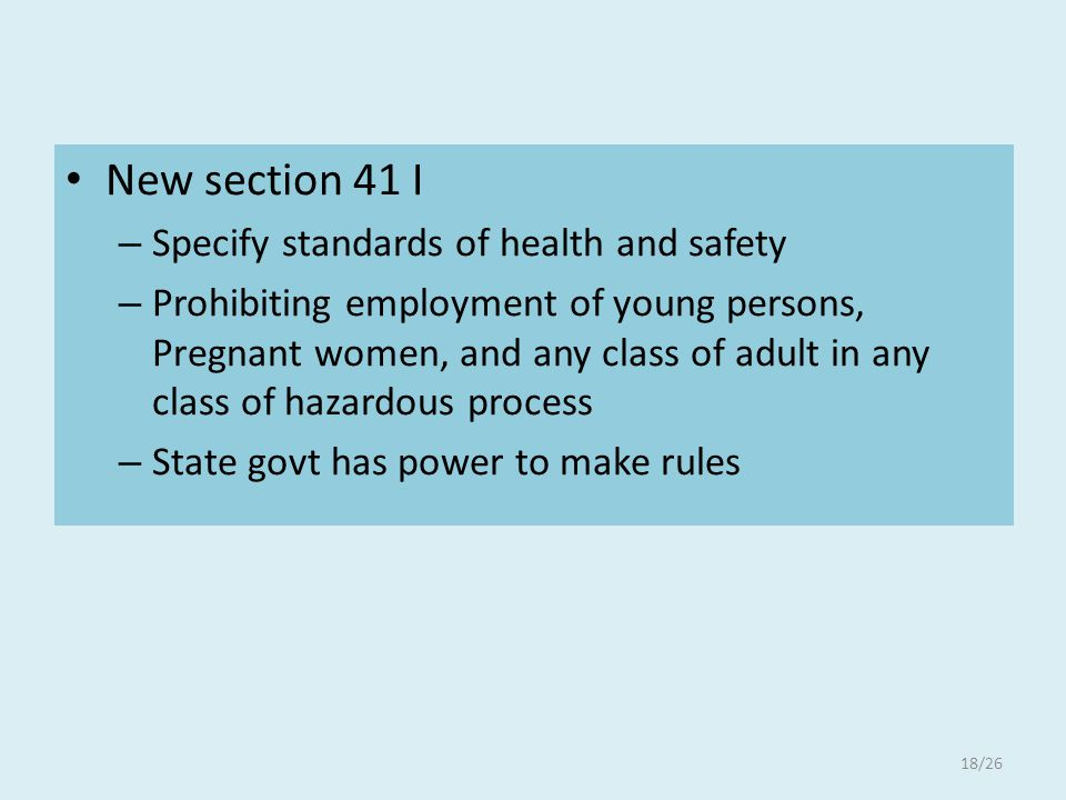 New section 41 I – Specify standards of health and safety – Prohibiting employment of young persons, Pregnant women, and any class of adult in any class of hazardous process – State govt has power to make rules 18/26