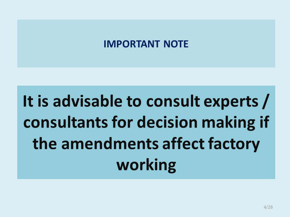 It is advisable to consult experts / consultants for decision making if the amendments affect factory working IMPORTANT NOTE 4/26
