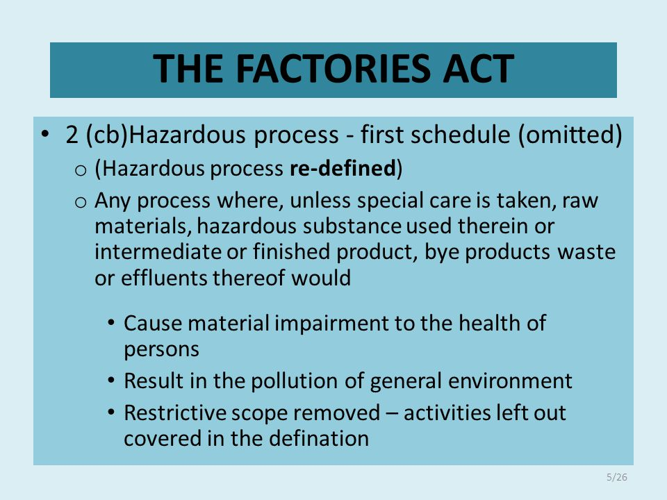 2 (cb)Hazardous process - first schedule (omitted) o (Hazardous process re-defined) o Any process where, unless special care is taken, raw materials, hazardous substance used therein or intermediate or finished product, bye products waste or effluents thereof would Cause material impairment to the health of persons Result in the pollution of general environment Restrictive scope removed – activities left out covered in the defination THE FACTORIES ACT 5/26