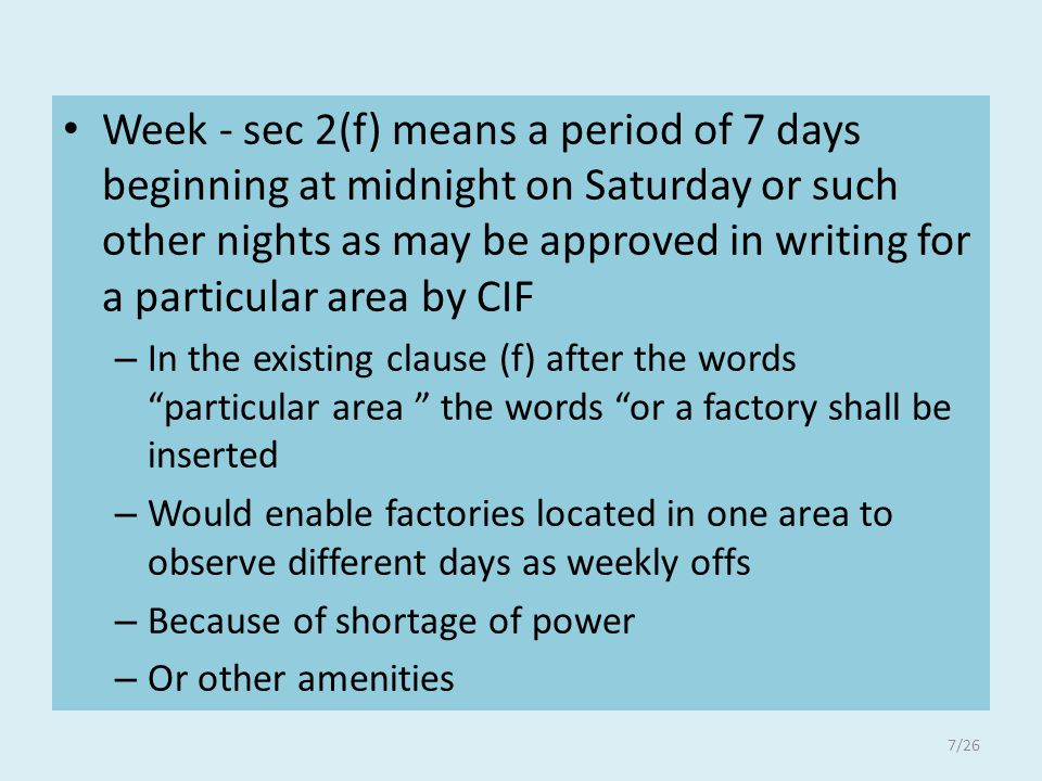 Week - sec 2(f) means a period of 7 days beginning at midnight on Saturday or such other nights as may be approved in writing for a particular area by CIF – In the existing clause (f) after the words particular area the words or a factory shall be inserted – Would enable factories located in one area to observe different days as weekly offs – Because of shortage of power – Or other amenities 7/26