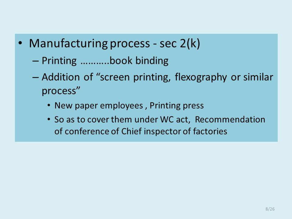 Manufacturing process - sec 2(k) – Printing ………..book binding – Addition of screen printing, flexography or similar process New paper employees, Printing press So as to cover them under WC act, Recommendation of conference of Chief inspector of factories 8/26