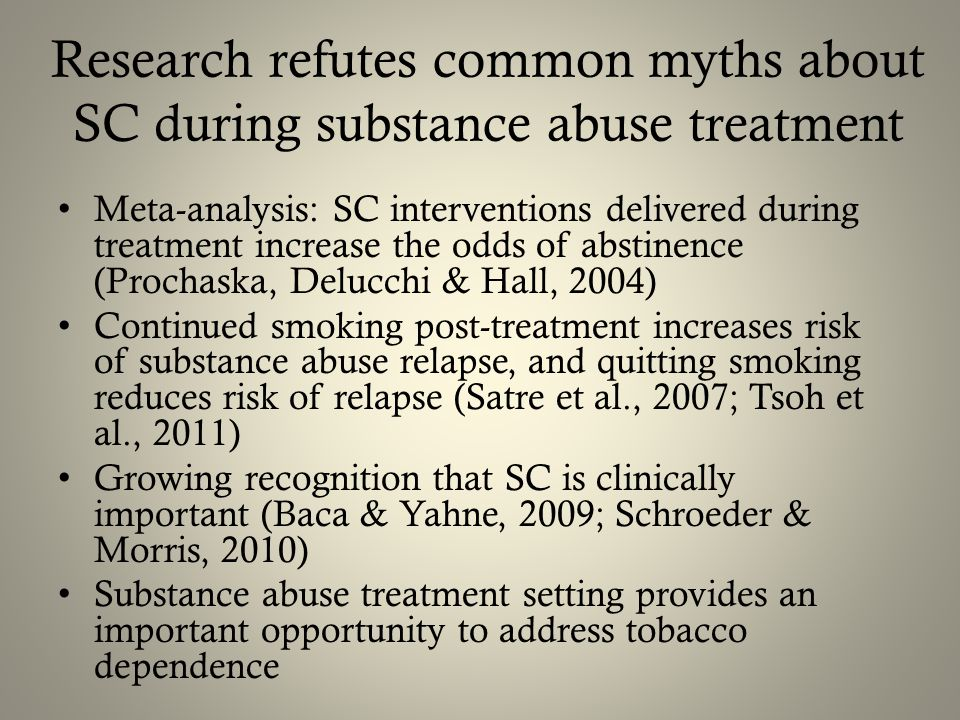 Research refutes common myths about SC during substance abuse treatment Meta-analysis: SC interventions delivered during treatment increase the odds of abstinence (Prochaska, Delucchi & Hall, 2004) Continued smoking post-treatment increases risk of substance abuse relapse, and quitting smoking reduces risk of relapse (Satre et al., 2007; Tsoh et al., 2011) Growing recognition that SC is clinically important (Baca & Yahne, 2009; Schroeder & Morris, 2010) Substance abuse treatment setting provides an important opportunity to address tobacco dependence