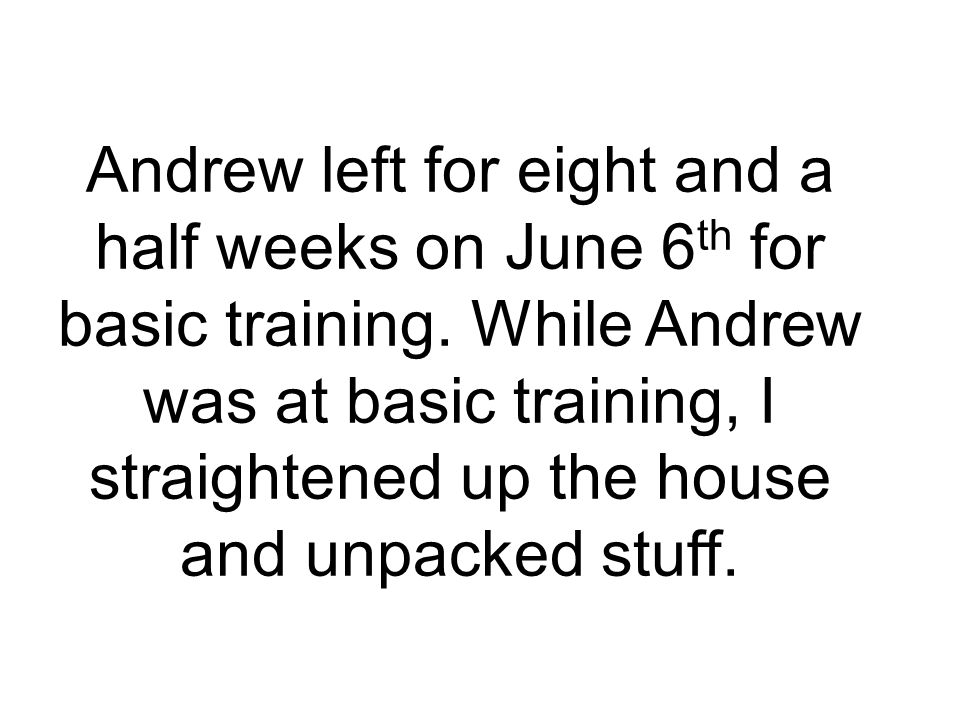 Andrew left for eight and a half weeks on June 6 th for basic training. While Andrew was at basic training, I straightened up the house and unpacked s