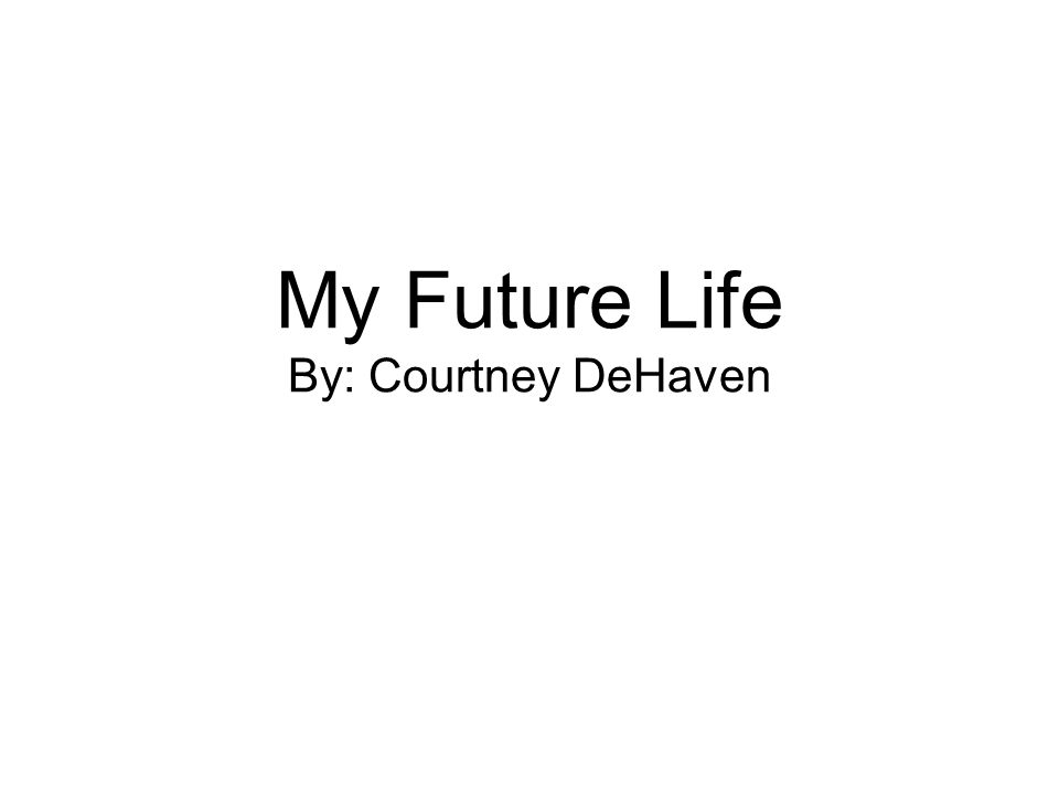 My Future Life By: Courtney DeHaven