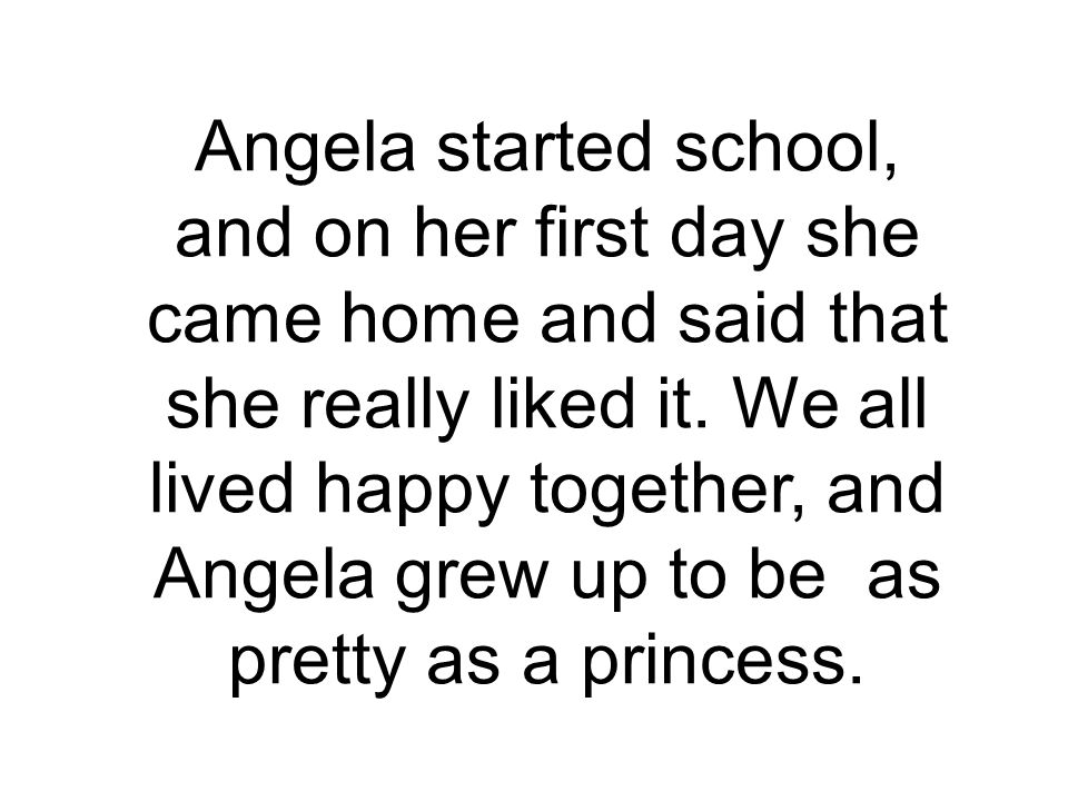 Angela started school, and on her first day she came home and said that she really liked it. We all lived happy together, and Angela grew up to be as