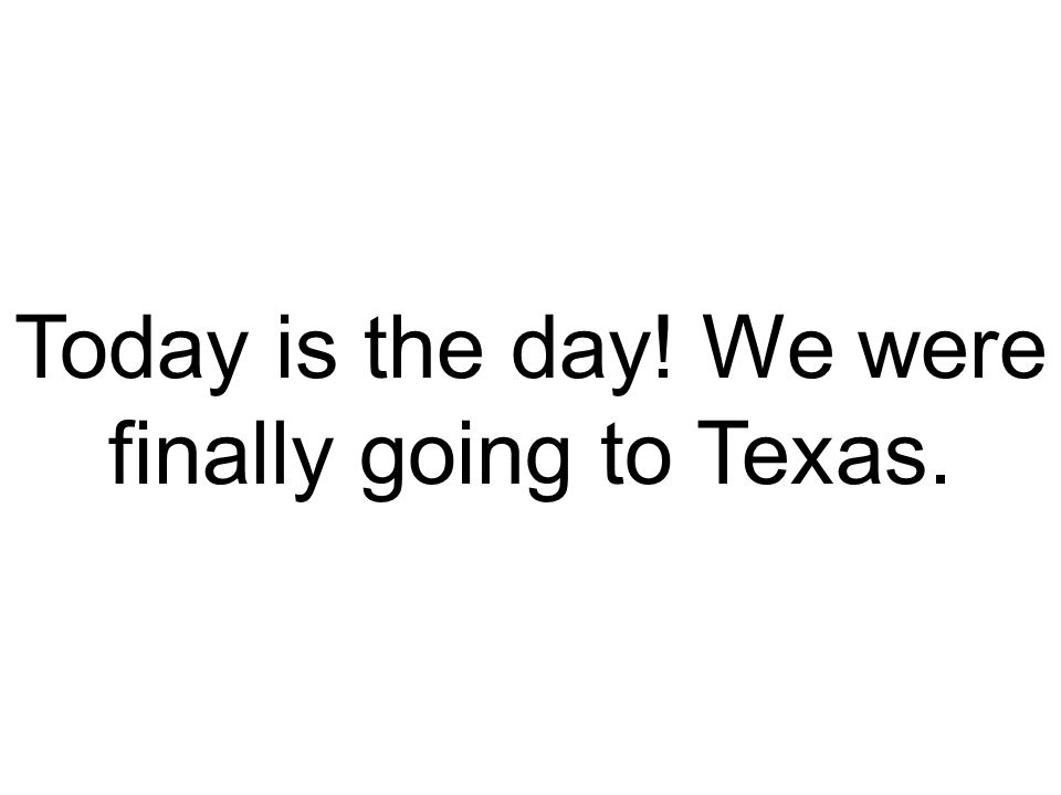 Today is the day! We were finally going to Texas.