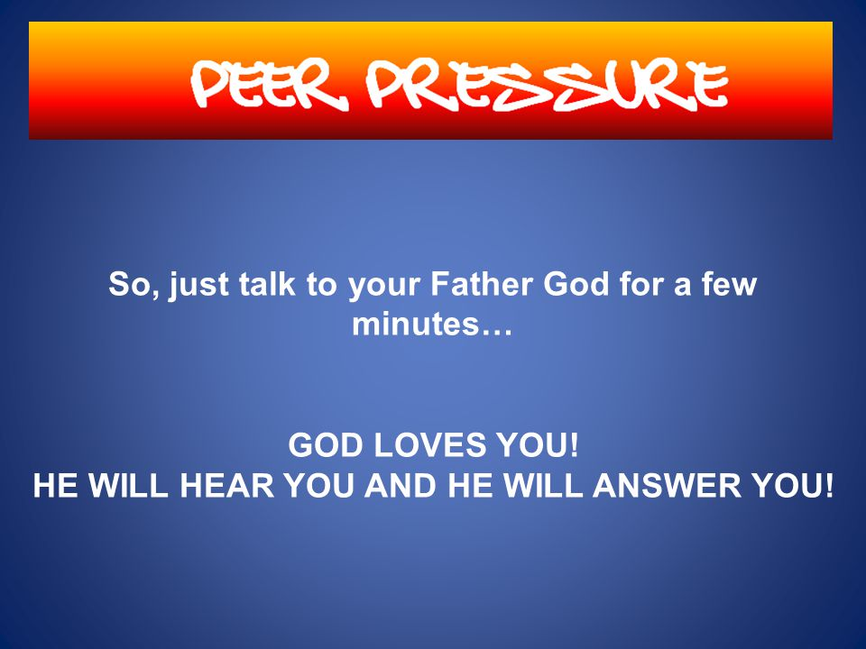 BECAUSE GOD HEARS ALL PRAYERS! PEER PRESSURE