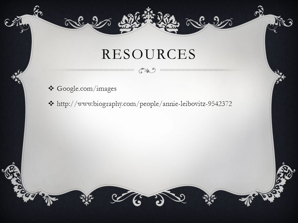 RESOURCES  Google.com/images  http://www.biography.com/people/annie-leibovitz-9542372