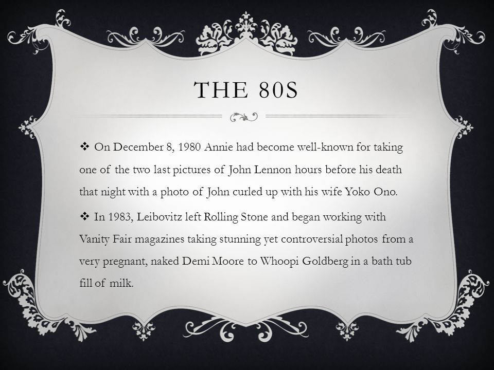 THE 80S  On December 8, 1980 Annie had become well-known for taking one of the two last pictures of John Lennon hours before his death that night with a photo of John curled up with his wife Yoko Ono.