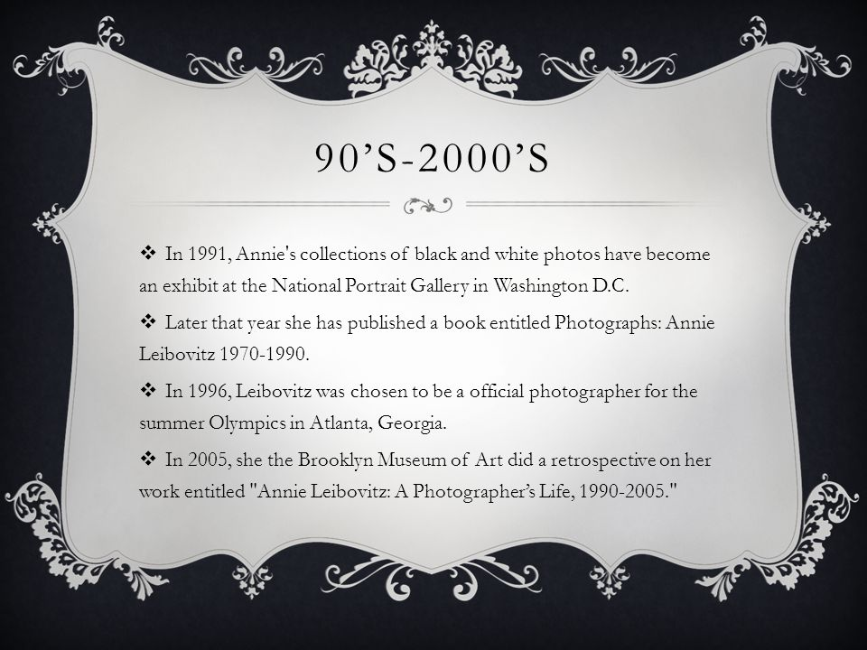 90'S-2000'S  In 1991, Annie's collections of black and white photos have become an exhibit at the National Portrait Gallery in Washington D.C.  Late