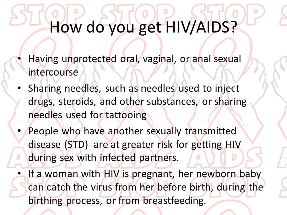 How do you get HIV/AIDS? Having unprotected oral, vaginal, or anal sexual intercourse Sharing needles, such as needles used to inject drugs, steroids,