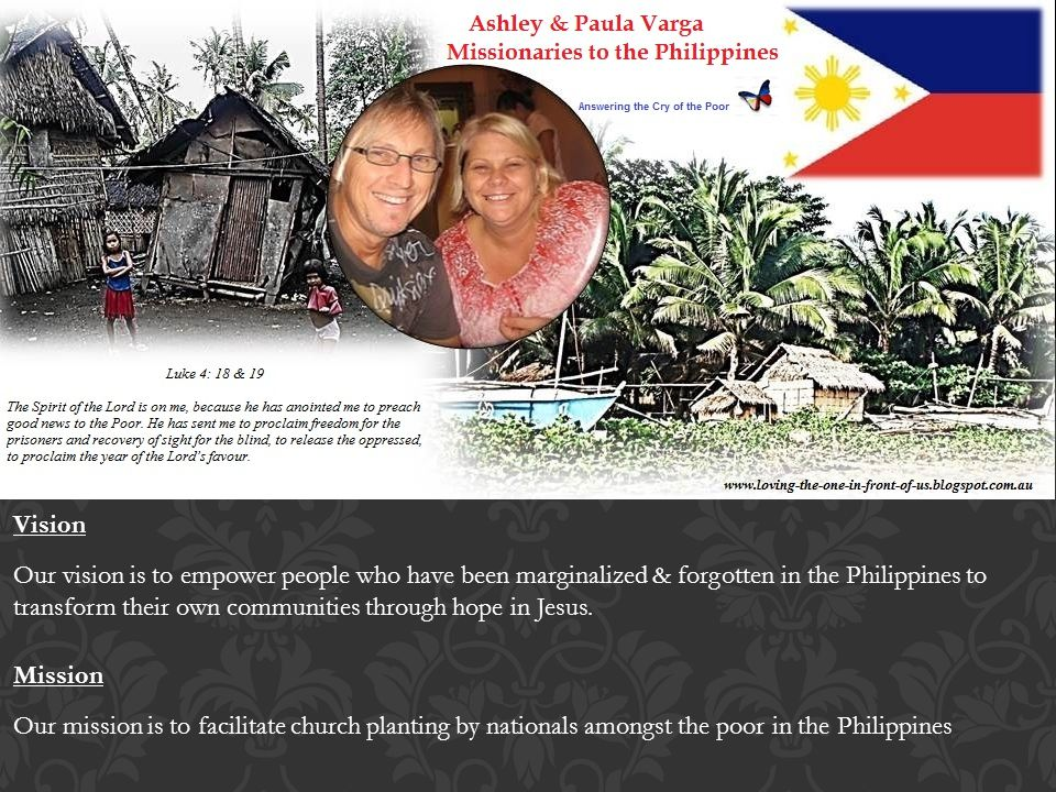 Mission Our mission is to facilitate church planting by nationals amongst the poor in the Philippines Vision Our vision is to empower people who have been marginalized & forgotten in the Philippines to transform their own communities through hope in Jesus.