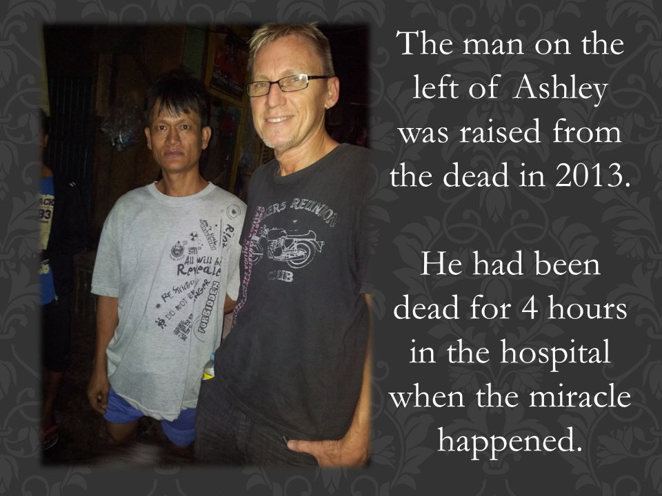 The man on the left of Ashley was raised from the dead in 2013.