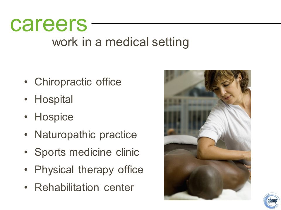 Chiropractic office Hospital Hospice Naturopathic practice Sports medicine clinic Physical therapy office Rehabilitation center careers work in a medical setting