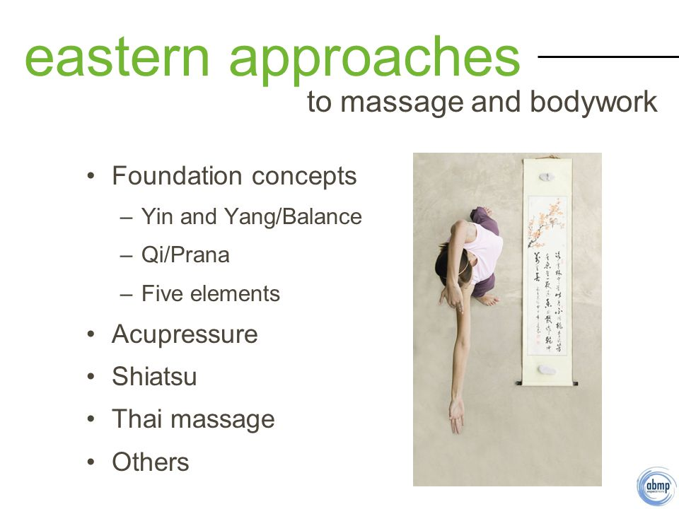 Foundation concepts –Yin and Yang/Balance –Qi/Prana –Five elements Acupressure Shiatsu Thai massage Others eastern approaches to massage and bodywork