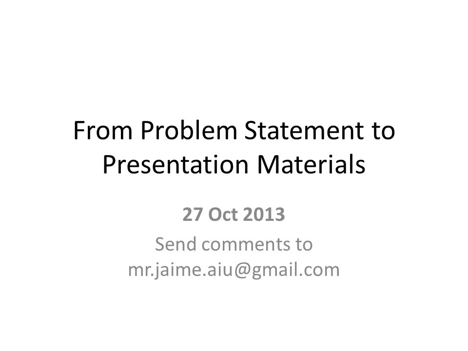 From Problem Statement to Presentation Materials 27 Oct 2013 Send comments to mr.jaime.aiu@gmail.com