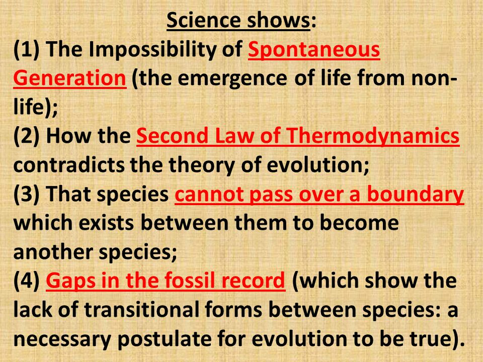 Science shows: (1) The Impossibility of Spontaneous Generation (the emergence of life from non- life); (2) How the Second Law of Thermodynamics contradicts the theory of evolution; (3) That species cannot pass over a boundary which exists between them to become another species; (4) Gaps in the fossil record (which show the lack of transitional forms between species: a necessary postulate for evolution to be true).