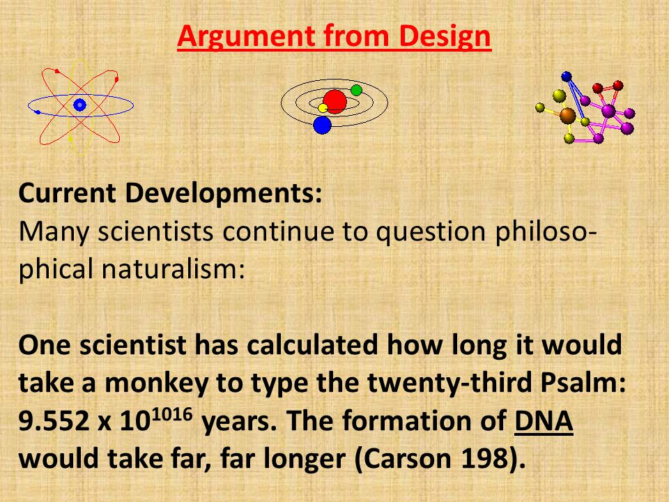 Argument from Design Current Developments: Many scientists continue to question philoso- phical naturalism: One scientist has calculated how long it would take a monkey to type the twenty-third Psalm: 9.552 x 10 1016 years.
