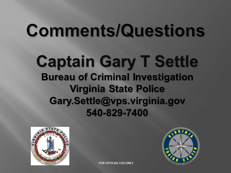 Captain Gary T Settle Bureau of Criminal Investigation Virginia State Police Gary.Settle@vps.virginia.gov540-829-7400 FOR OFFICIAL USE ONLY