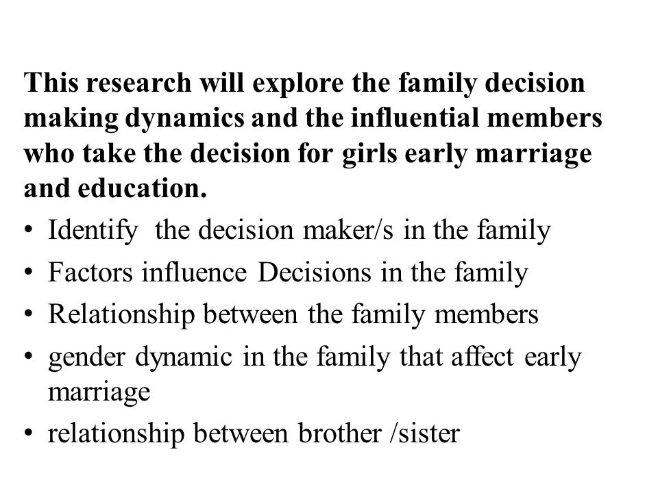 This research will explore the family decision making dynamics and the influential members who take the decision for girls early marriage and educatio