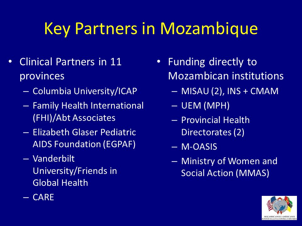 Key Partners in Mozambique American International Health Alliance (UCLA, ANEMO) American Society for Microbiology Universidade Federal do Rio De Janeiro Food and Nutrition Technical Assistance (FANTA) Health Systems 20/20 IntraHealth International ITECH JHPIEGO New York AIDS Institute (HIVQUAL) Pathfinder Partners for Appropriate Technologies SCMS Strengthening Pharmaceutical Systems (SPS) Association of Public Health Laboratories (APHL) American Society for Clinical Pathology Clinical Laboratory Standards Training Institute