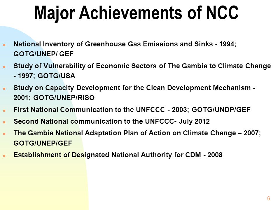 6 Major Achievements of NCC n National Inventory of Greenhouse Gas Emissions and Sinks - 1994; GOTG/UNEP/ GEF n Study of Vulnerability of Economic Sec