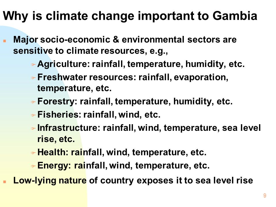 9 Why is climate change important to Gambia n Major socio-economic & environmental sectors are sensitive to climate resources, e.g., F Agriculture: ra