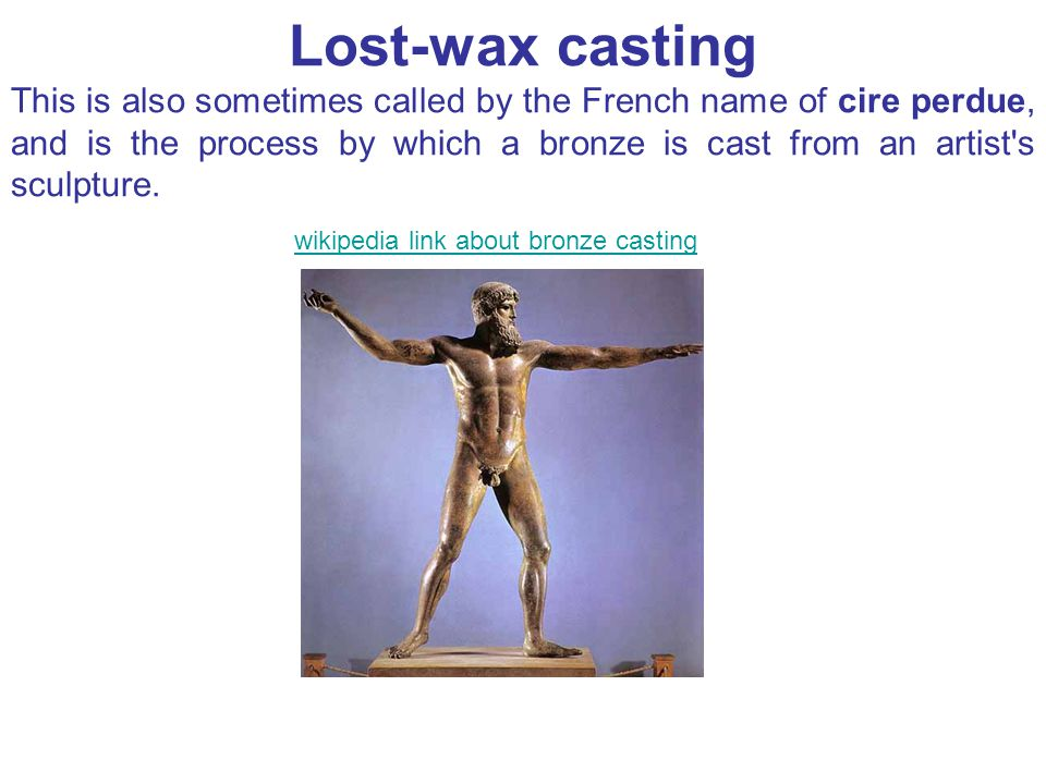 Lost-wax casting This is also sometimes called by the French name of cire perdue, and is the process by which a bronze is cast from an artist s sculpture.