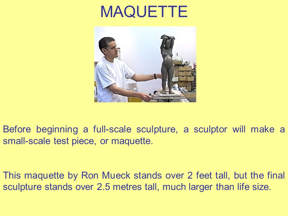 MAQUETTE Before beginning a full-scale sculpture, a sculptor will make a small-scale test piece, or maquette.