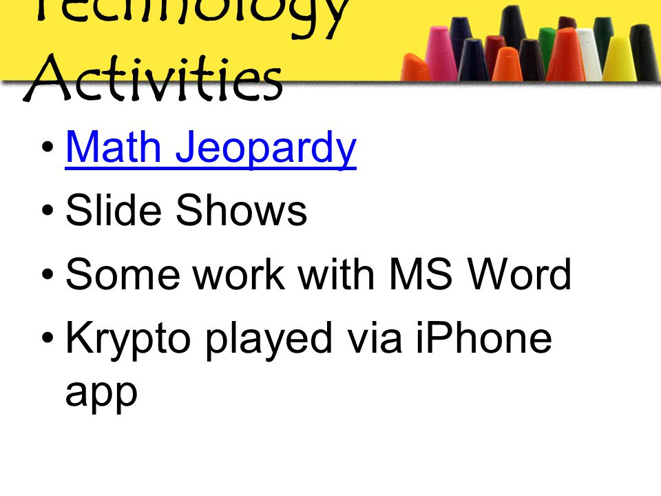 Technology Activities Math Jeopardy Slide Shows Some work with MS Word Krypto played via iPhone app