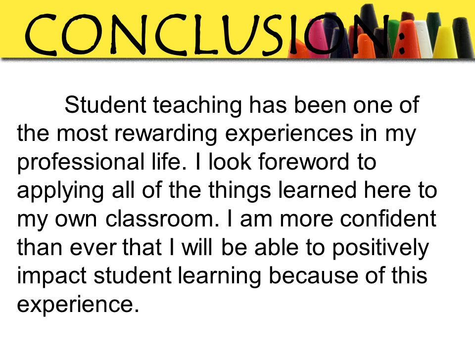 CONCLUSION: Student teaching has been one of the most rewarding experiences in my professional life.
