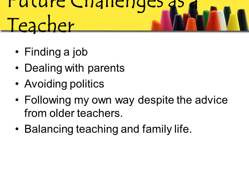 Future Challenges as a Teacher Finding a job Dealing with parents Avoiding politics Following my own way despite the advice from older teachers.