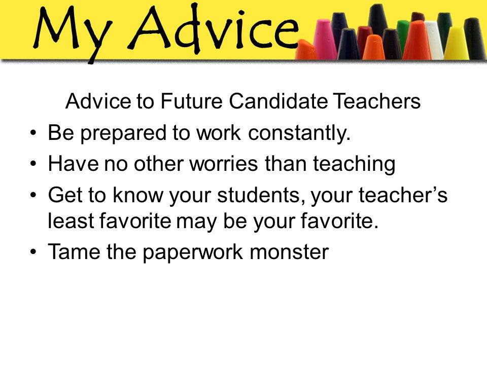 My Advice Advice to Future Candidate Teachers Be prepared to work constantly.