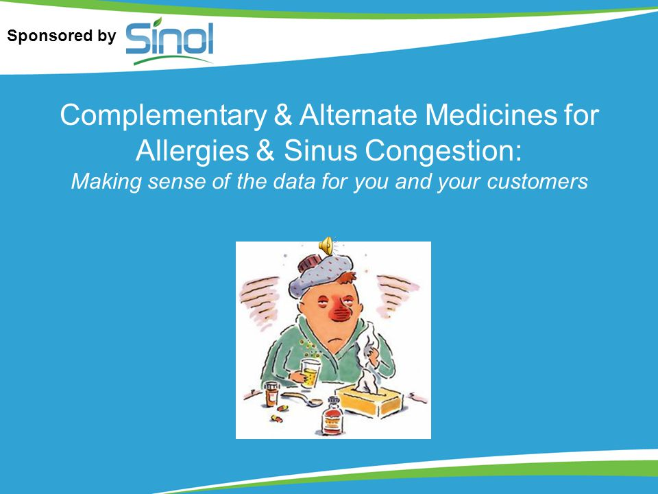 Complementary & Alternate Medicines for Allergies & Sinus Congestion: Making sense of the data for you and your customers Sponsored by