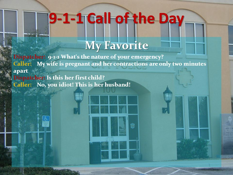 9-1-1 Call of the Day My Favorite Dispatcher: 9-1-1 What s the nature of your emergency.