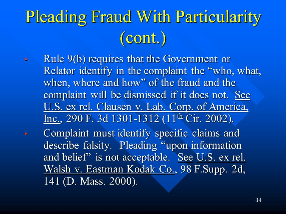 14 Pleading Fraud With Particularity (cont.) Rule 9(b) requires that the Government or Relator identify in the complaint the who, what, when, where and how of the fraud and the complaint will be dismissed if it does not.
