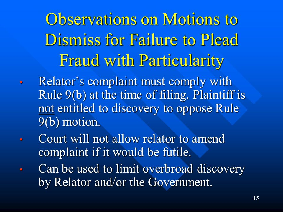 15 Observations on Motions to Dismiss for Failure to Plead Fraud with Particularity Relator's complaint must comply with Rule 9(b) at the time of filing.