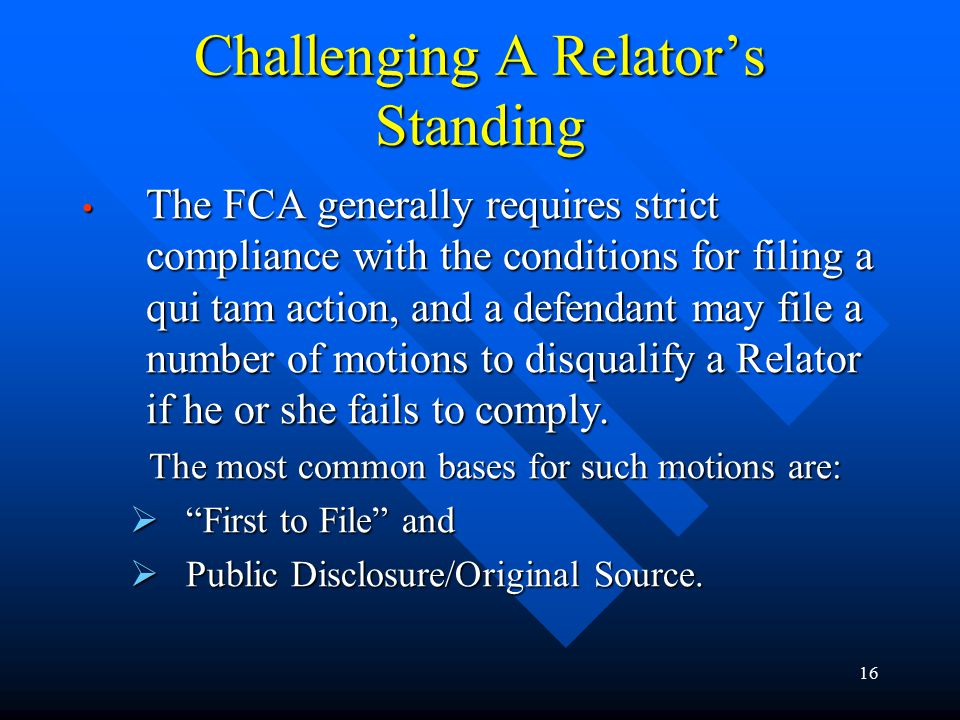 16 Challenging A Relator's Standing The FCA generally requires strict compliance with the conditions for filing a qui tam action, and a defendant may file a number of motions to disqualify a Relator if he or she fails to comply.