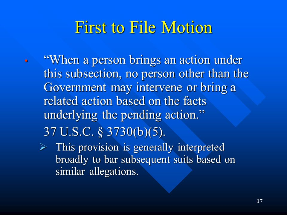 17 First to File Motion When a person brings an action under this subsection, no person other than the Government may intervene or bring a related action based on the facts underlying the pending action. When a person brings an action under this subsection, no person other than the Government may intervene or bring a related action based on the facts underlying the pending action. 37 U.S.C.