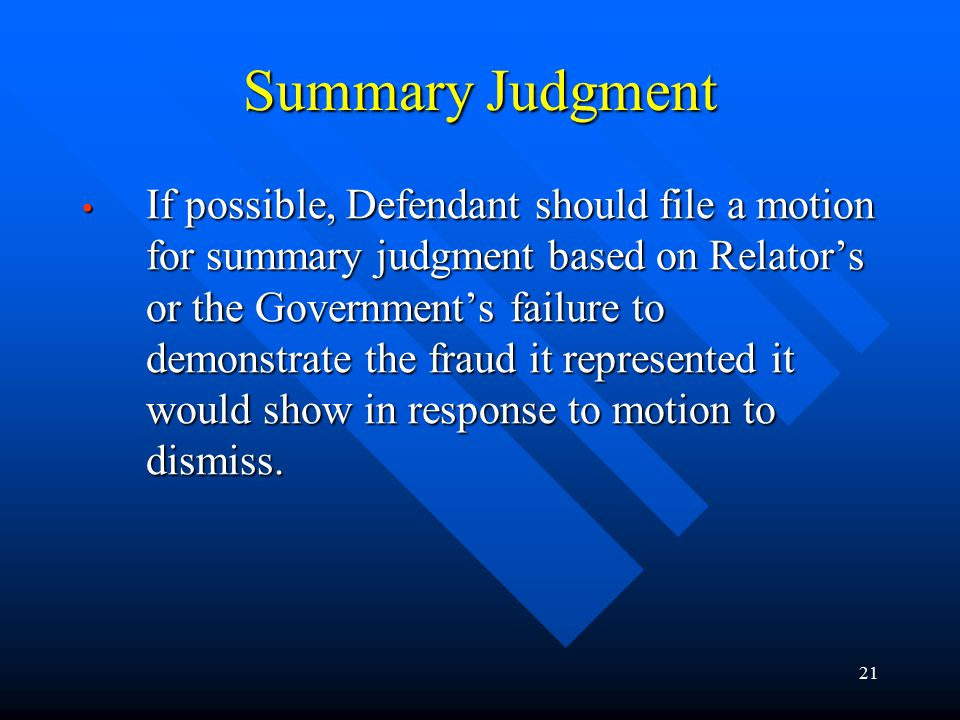 21 Summary Judgment If possible, Defendant should file a motion for summary judgment based on Relator's or the Government's failure to demonstrate the fraud it represented it would show in response to motion to dismiss.